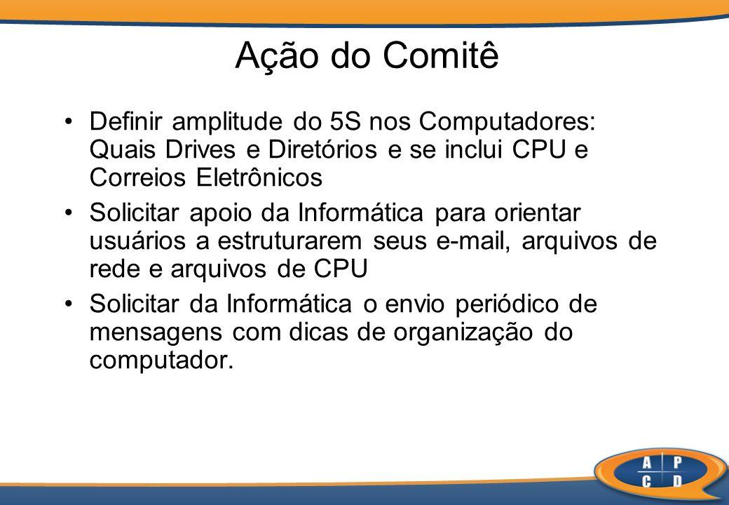 Ação do Comitê Definir amplitude do 5S nos Computadores: Quais Drives e Diretórios e se inclui CPU e Correios Eletrônicos Solicitar apoio da Informáti