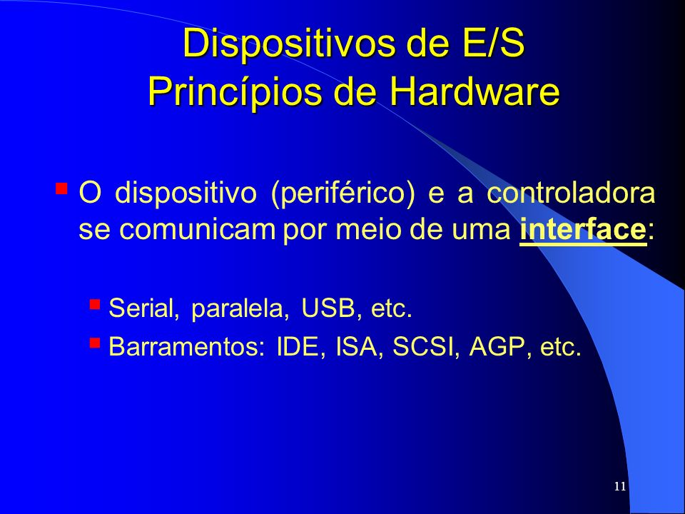 11 Dispositivos de E/S Princípios de Hardware O dispositivo (periférico) e a controladora se comunicam por meio de uma interface: Serial, paralela, US