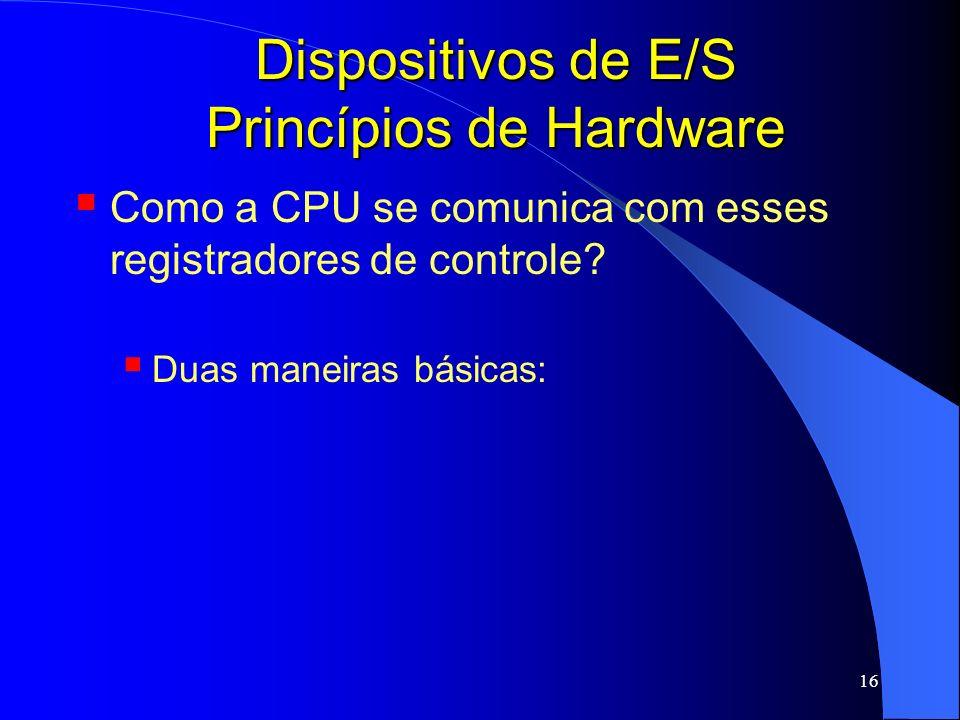 16 Dispositivos de E/S Princípios de Hardware Como a CPU se comunica com esses registradores de controle? Duas maneiras básicas: