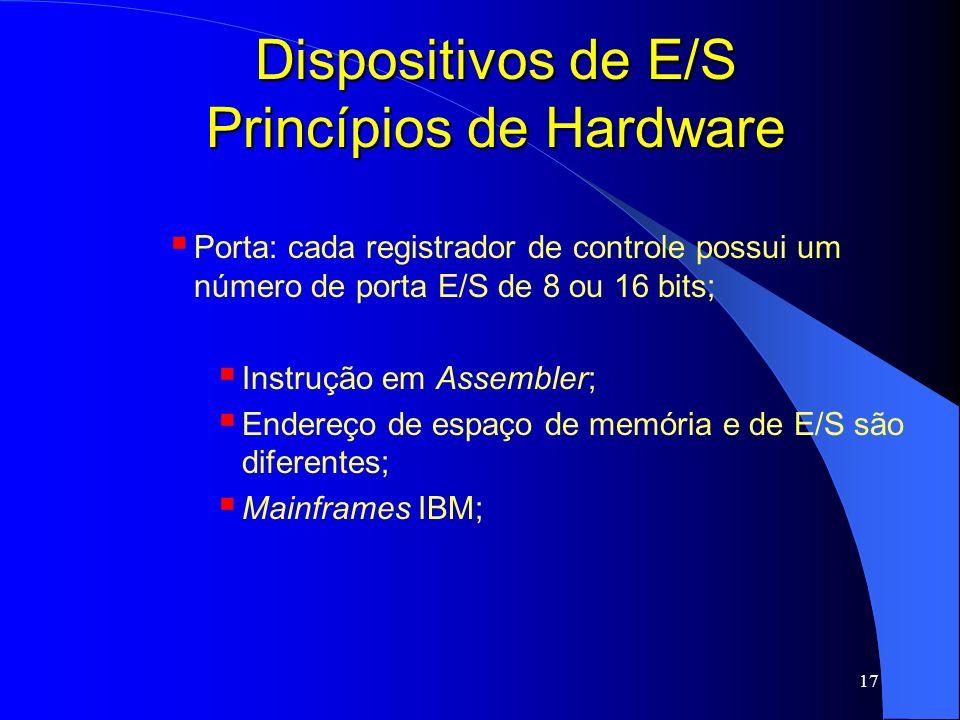 17 Dispositivos de E/S Princípios de Hardware Porta: cada registrador de controle possui um número de porta E/S de 8 ou 16 bits; Instrução em Assemble