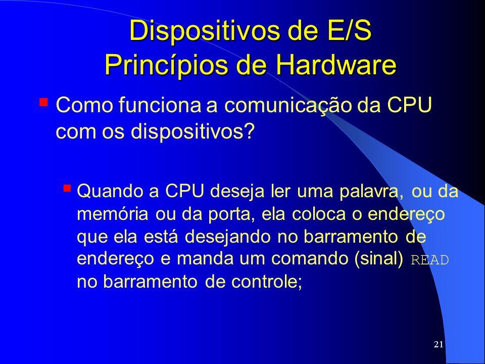 21 Dispositivos de E/S Princípios de Hardware Como funciona a comunicação da CPU com os dispositivos? Quando a CPU deseja ler uma palavra, ou da memór