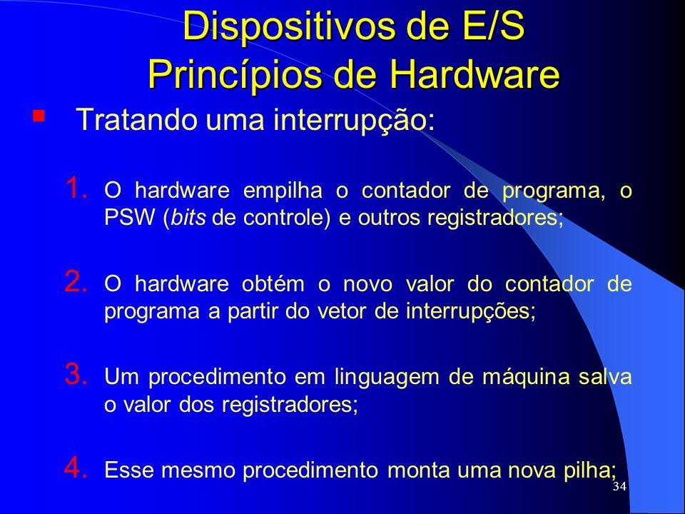 34 Dispositivos de E/S Princípios de Hardware Tratando uma interrupção: 1. O hardware empilha o contador de programa, o PSW (bits de controle) e outro
