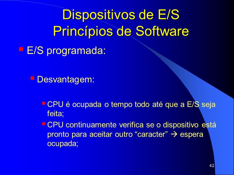 42 Dispositivos de E/S Princípios de Software E/S programada: Desvantagem: CPU é ocupada o tempo todo até que a E/S seja feita; CPU continuamente veri