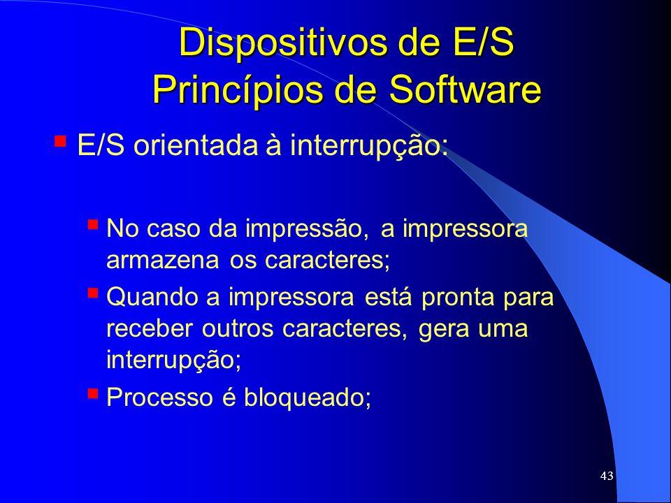 43 Dispositivos de E/S Princípios de Software E/S orientada à interrupção: No caso da impressão, a impressora armazena os caracteres; Quando a impress