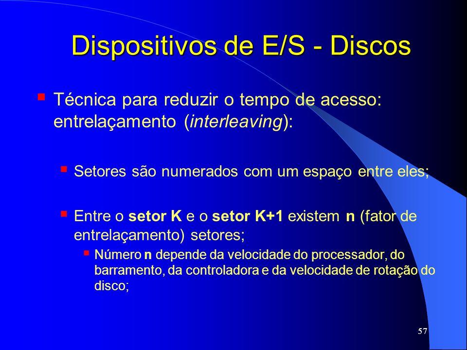 57 Dispositivos de E/S - Discos Técnica para reduzir o tempo de acesso: entrelaçamento (interleaving): Setores são numerados com um espaço entre eles;