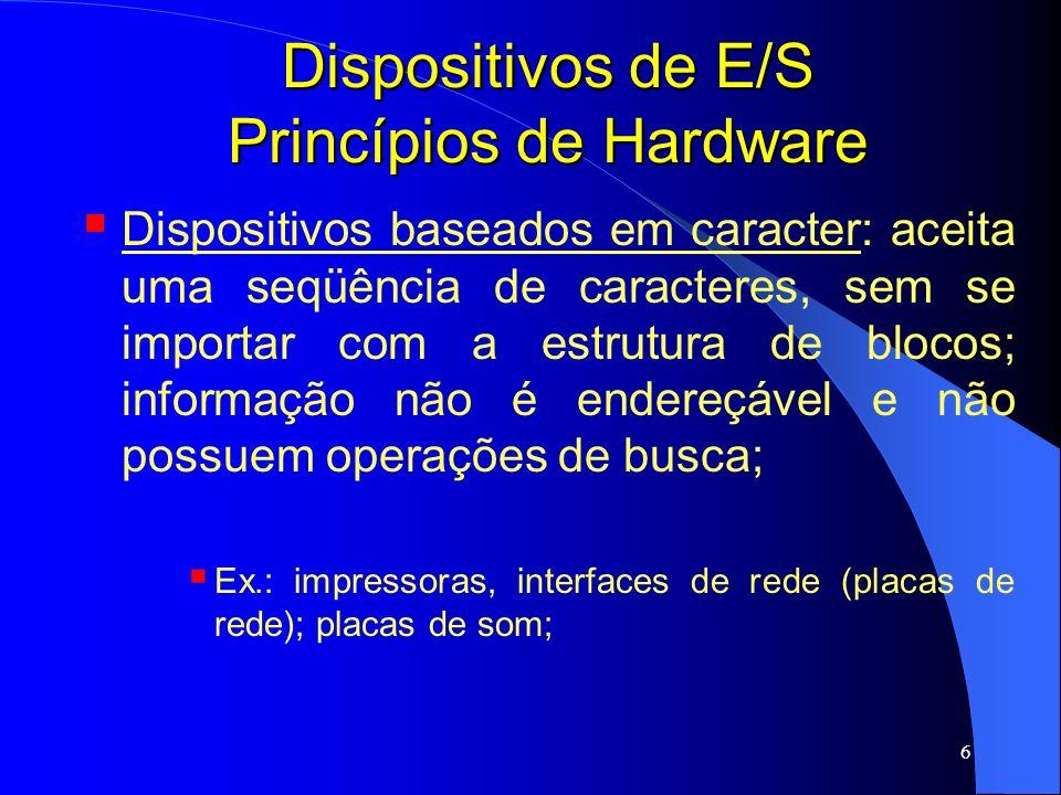 6 Dispositivos de E/S Princípios de Hardware Dispositivos baseados em caracter: aceita uma seqüência de caracteres, sem se importar com a estrutura de