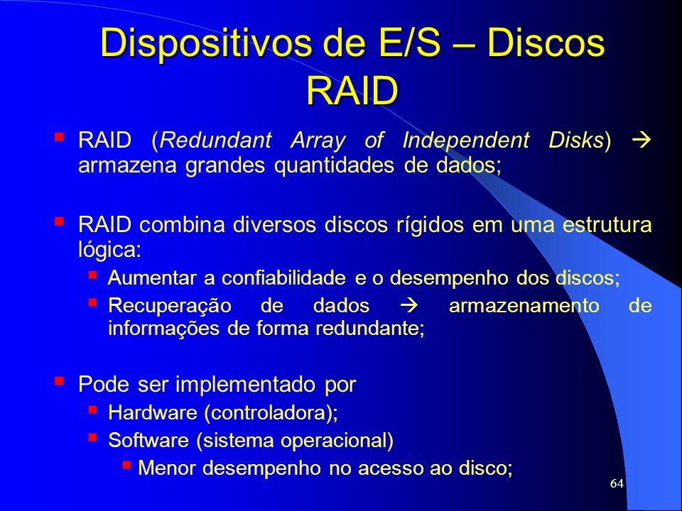 64 Dispositivos de E/S – Discos RAID RAID (Redundant Array of Independent Disks) armazena grandes quantidades de dados; RAID combina diversos discos r