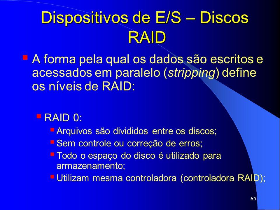 65 Dispositivos de E/S – Discos RAID A forma pela qual os dados são escritos e acessados em paralelo (stripping) define os níveis de RAID: RAID 0: Arq