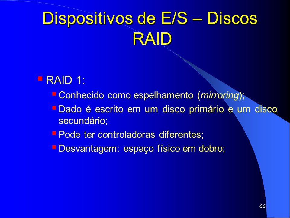66 Dispositivos de E/S – Discos RAID RAID 1: Conhecido como espelhamento (mirroring); Dado é escrito em um disco primário e um disco secundário; Pode