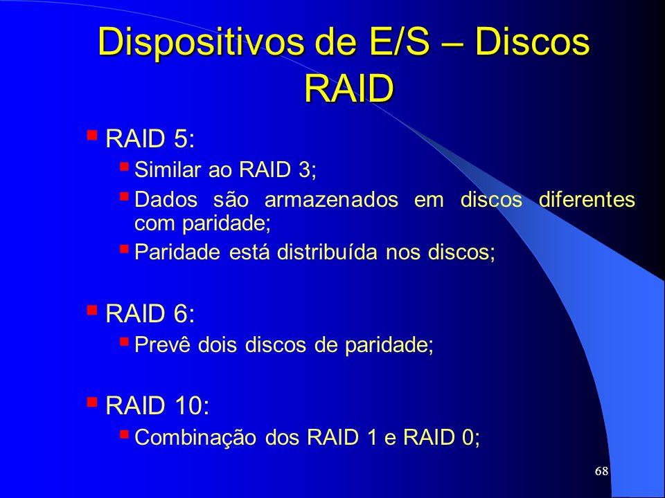 68 Dispositivos de E/S – Discos RAID RAID 5: Similar ao RAID 3; Dados são armazenados em discos diferentes com paridade; Paridade está distribuída nos