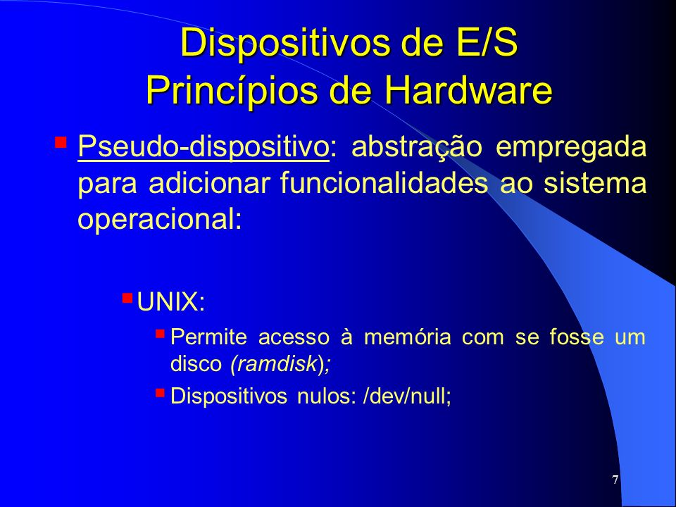 7 Dispositivos de E/S Princípios de Hardware Pseudo-dispositivo: abstração empregada para adicionar funcionalidades ao sistema operacional: UNIX: Perm