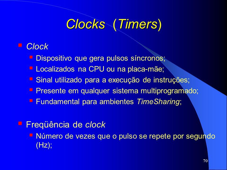 70 Clocks Timers Clocks (Timers) Clock Dispositivo que gera pulsos síncronos; Localizados na CPU ou na placa-mãe; Sinal utilizado para a execução de i