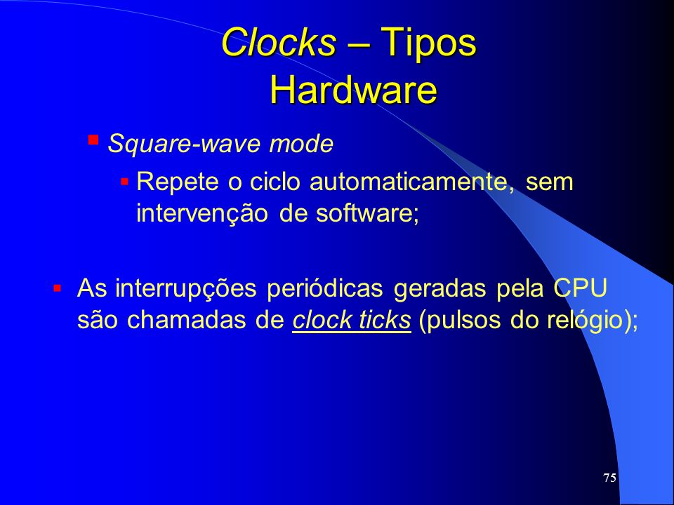 75 Clocks – Tipos Hardware Square-wave mode Repete o ciclo automaticamente, sem intervenção de software; As interrupções periódicas geradas pela CPU s
