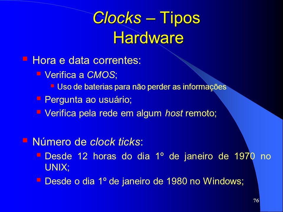 76 Clocks – Tipos Hardware Hora e data correntes: Verifica a CMOS; Uso de baterias para não perder as informações Pergunta ao usuário; Verifica pela r