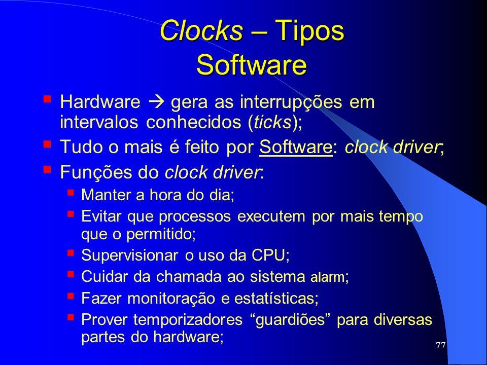 77 Clocks – Tipos Software Hardware gera as interrupções em intervalos conhecidos (ticks); Tudo o mais é feito por Software: clock driver; Funções do