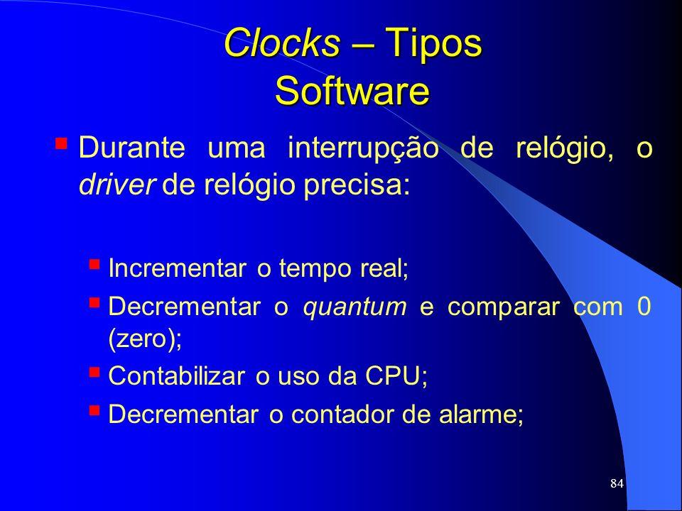 84 Clocks – Tipos Software Durante uma interrupção de relógio, o driver de relógio precisa: Incrementar o tempo real; Decrementar o quantum e comparar