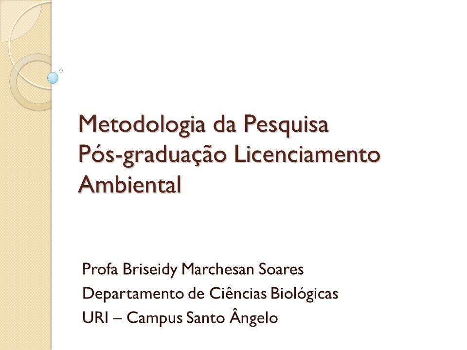 Metodologia da Pesquisa Pós-graduação Licenciamento Ambiental Profa Briseidy Marchesan Soares Departamento de Ciências Biológicas URI – Campus Santo Â