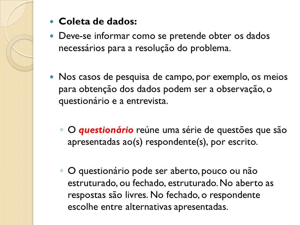 Coleta de dados: Deve-se informar como se pretende obter os dados necessários para a resolução do problema. Nos casos de pesquisa de campo, por exempl