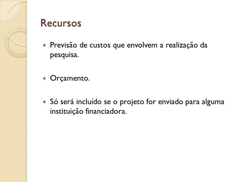 Recursos Previsão de custos que envolvem a realização da pesquisa. Orçamento. Só será incluído se o projeto for enviado para alguma instituição financ