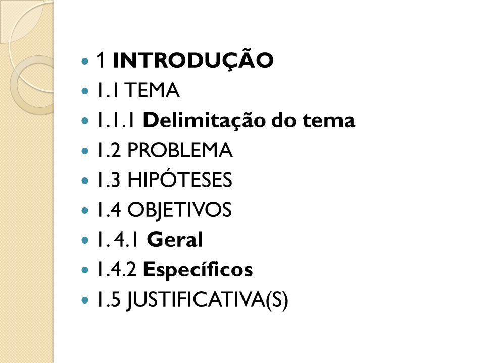 1 INTRODUÇÃO 1.1 TEMA 1.1.1 Delimitação do tema 1.2 PROBLEMA 1.3 HIPÓTESES 1.4 OBJETIVOS 1. 4.1 Geral 1.4.2 Específicos 1.5 JUSTIFICATIVA(S)