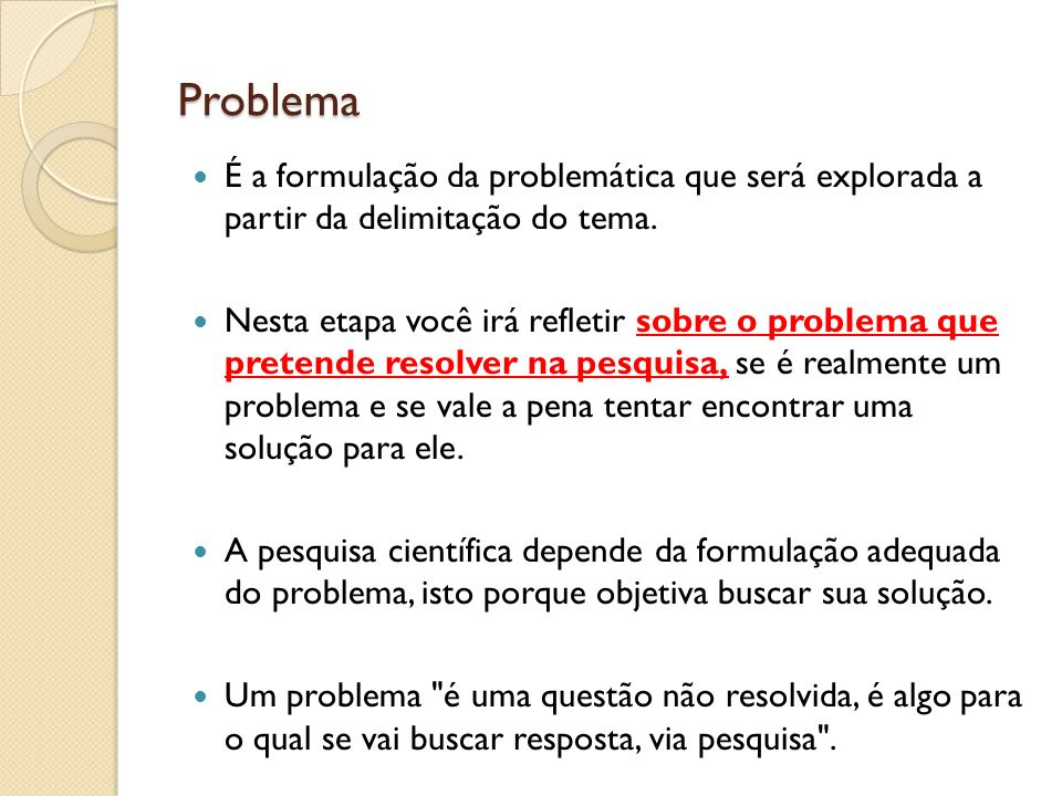 Problema É a formulação da problemática que será explorada a partir da delimitação do tema. Nesta etapa você irá refletir sobre o problema que pretend