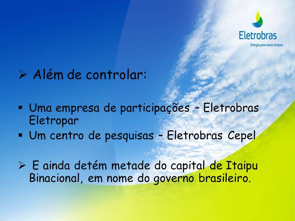 Além de controlar: Uma empresa de participações – Eletrobras Eletropar Um centro de pesquisas – Eletrobras Cepel E ainda detém metade do capital de It