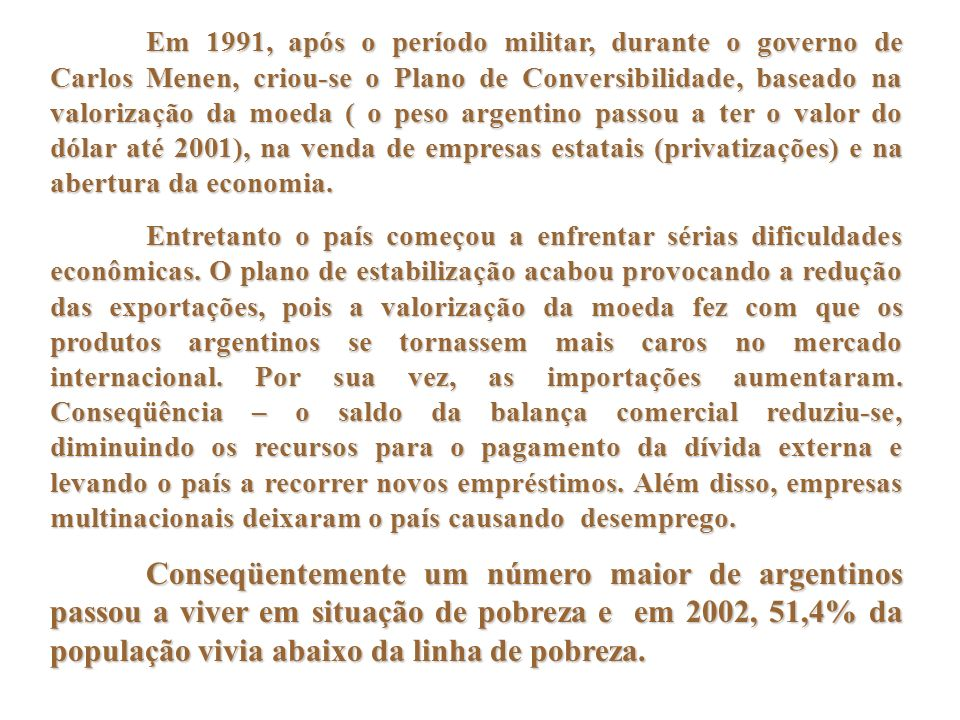 Em 1991, após o período militar, durante o governo de Carlos Menen, criou-se o Plano de Conversibilidade, baseado na valorização da moeda ( o peso arg