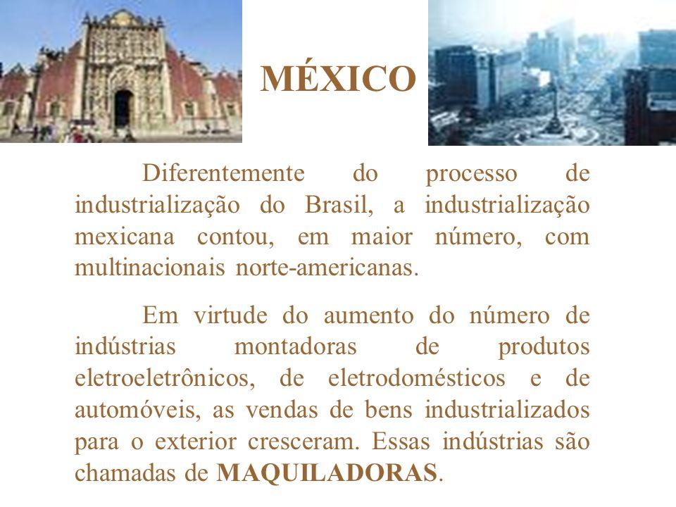 MÉXICO Diferentemente do processo de industrialização do Brasil, a industrialização mexicana contou, em maior número, com multinacionais norte-americanas.