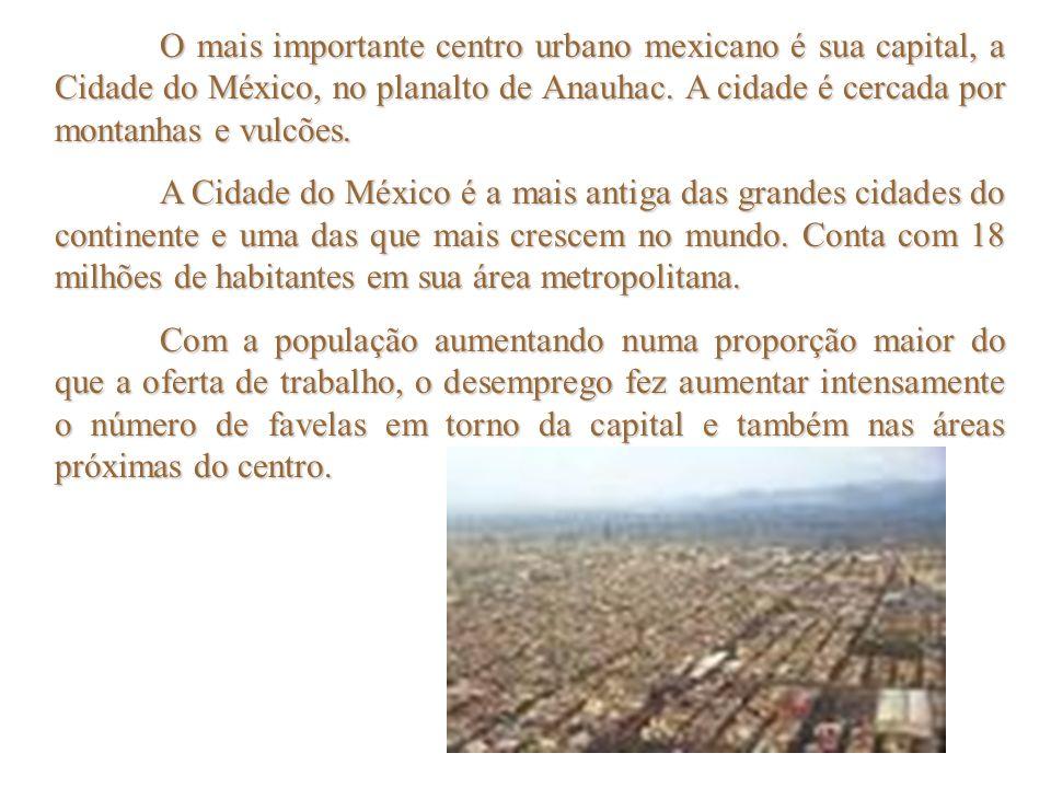 O mais importante centro urbano mexicano é sua capital, a Cidade do México, no planalto de Anauhac. A cidade é cercada por montanhas e vulcões. A Cida