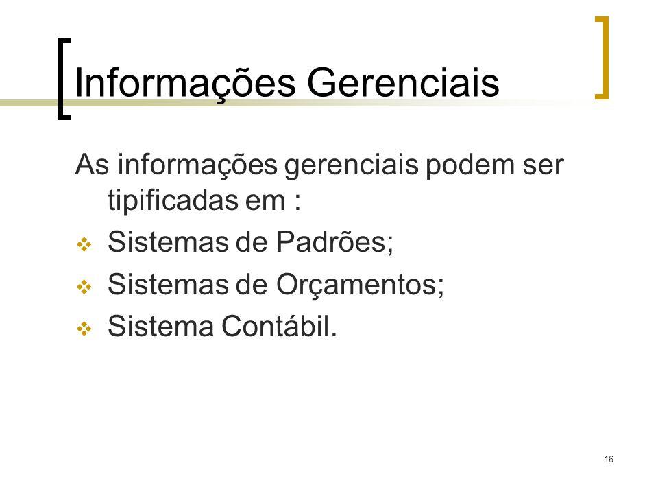 16 Informações Gerenciais As informações gerenciais podem ser tipificadas em : Sistemas de Padrões; Sistemas de Orçamentos; Sistema Contábil.