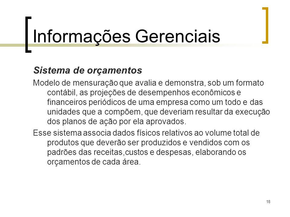 18 Informações Gerenciais Sistema de orçamentos Modelo de mensuração que avalia e demonstra, sob um formato contábil, as projeções de desempenhos econ