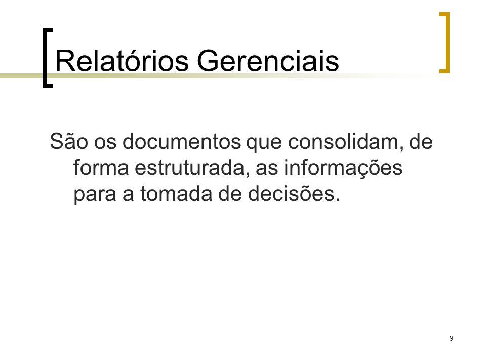 9 Relatórios Gerenciais São os documentos que consolidam, de forma estruturada, as informações para a tomada de decisões.