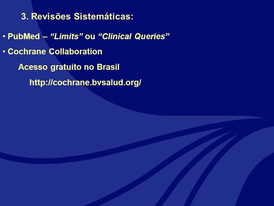 3. Revisões Sistemáticas: PubMed – Limits ou Clinical Queries Cochrane Collaboration Acesso gratuito no Brasil http://cochrane.bvsalud.org/