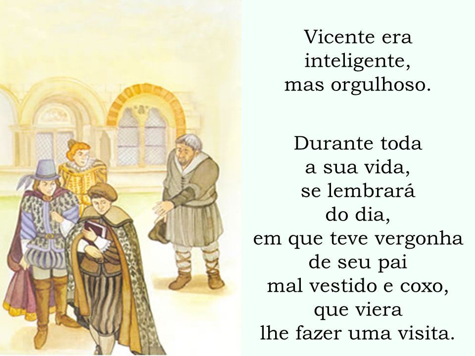 Vicente era inteligente, mas orgulhoso. Durante toda a sua vida, se lembrará do dia, em que teve vergonha de seu pai mal vestido e coxo, que viera lhe