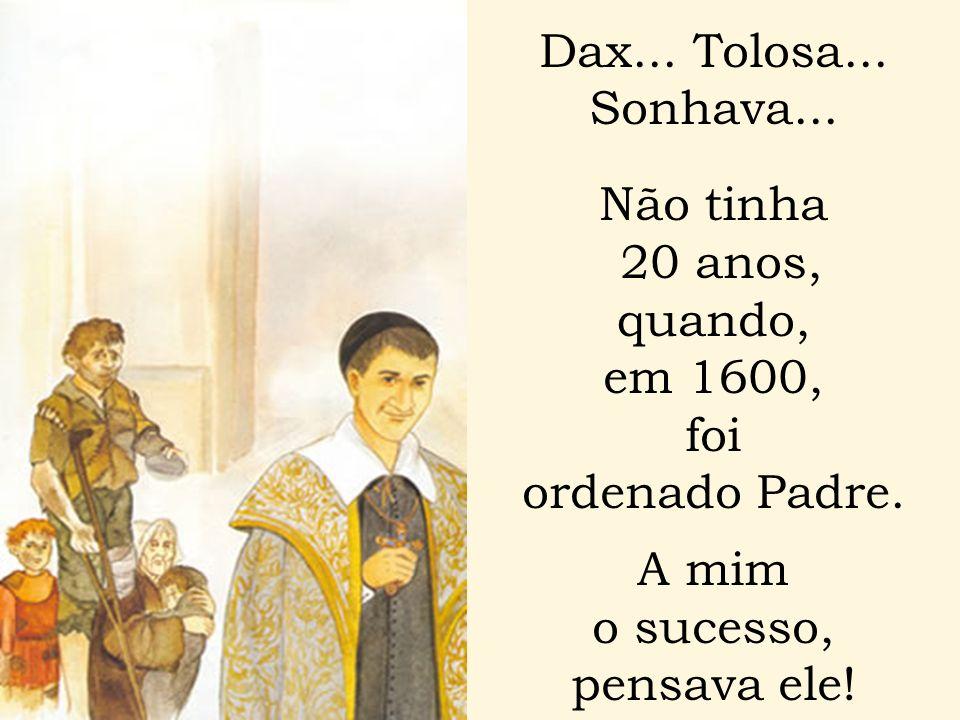 Dax... Tolosa... Sonhava... Não tinha 20 anos, quando, em 1600, foi ordenado Padre. A mim o sucesso, pensava ele!