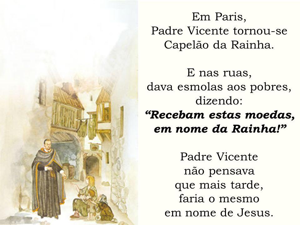 Em Paris, Padre Vicente tornou-se Capelão da Rainha. E nas ruas, dava esmolas aos pobres, dizendo: Recebam estas moedas, em nome da Rainha! Padre Vice