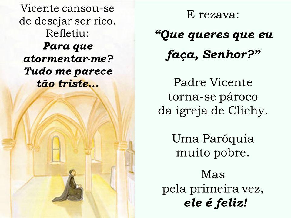 E rezava: Que queres que eu faça, Senhor? Padre Vicente torna-se pároco da igreja de Clichy. Uma Paróquia muito pobre. Mas pela primeira vez, ele é fe