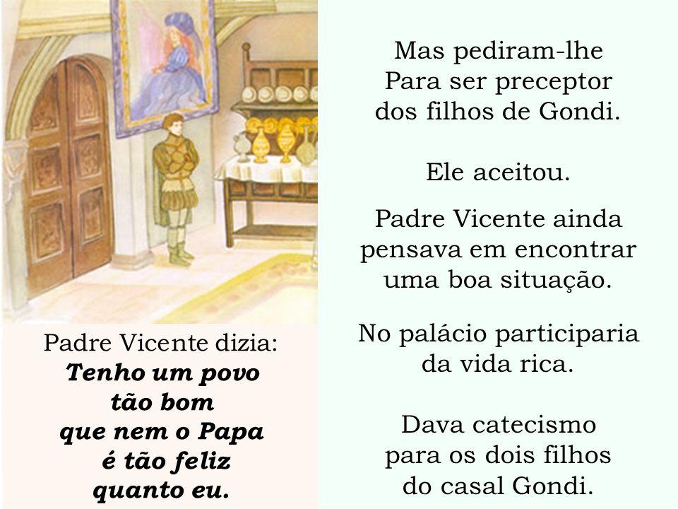 Mas pediram-lhe Para ser preceptor dos filhos de Gondi. Ele aceitou. Padre Vicente ainda pensava em encontrar uma boa situação. No palácio participari