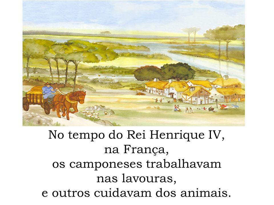 No tempo do Rei Henrique IV, na França, os camponeses trabalhavam nas lavouras, e outros cuidavam dos animais.