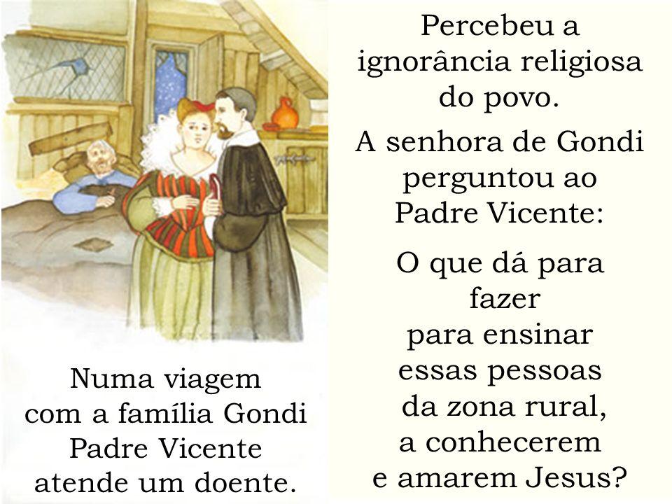 Percebeu a ignorância religiosa do povo. A senhora de Gondi perguntou ao Padre Vicente: O que dá para fazer para ensinar essas pessoas da zona rural,