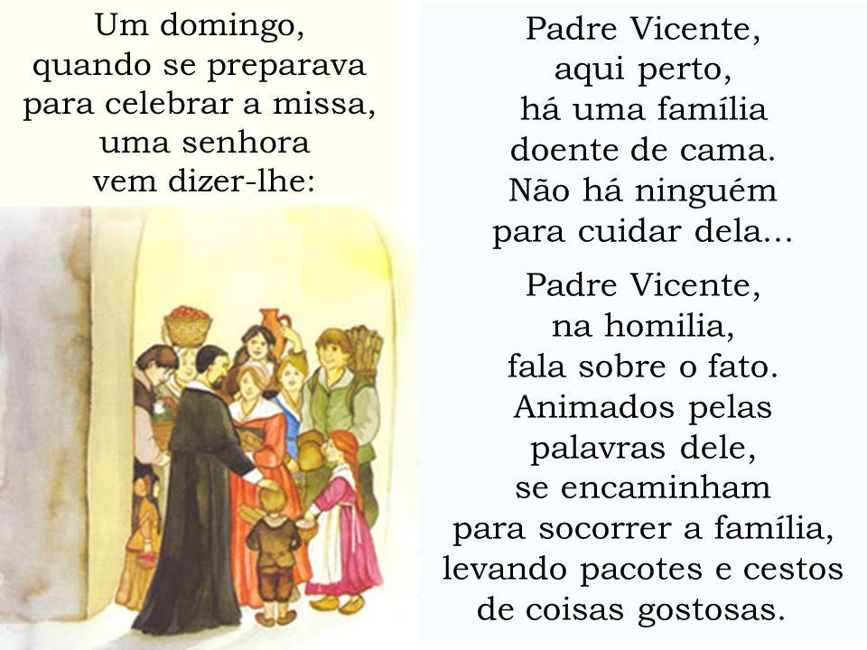 Um domingo, quando se preparava para celebrar a missa, uma senhora vem dizer-lhe: Padre Vicente, aqui perto, há uma família doente de cama. Não há nin