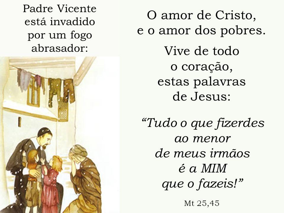 O amor de Cristo, e o amor dos pobres. Vive de todo o coração, estas palavras de Jesus: Tudo o que fizerdes ao menor de meus irmãos é a MIM que o faze