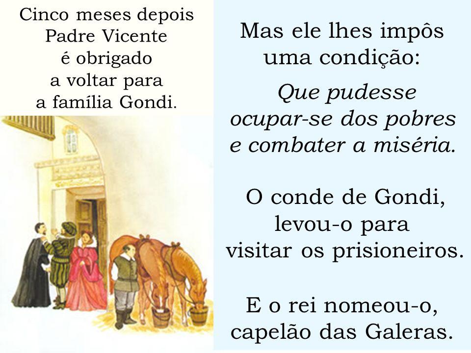 Mas ele lhes impôs uma condição: Que pudesse ocupar-se dos pobres e combater a miséria. O conde de Gondi, levou-o para visitar os prisioneiros. E o re