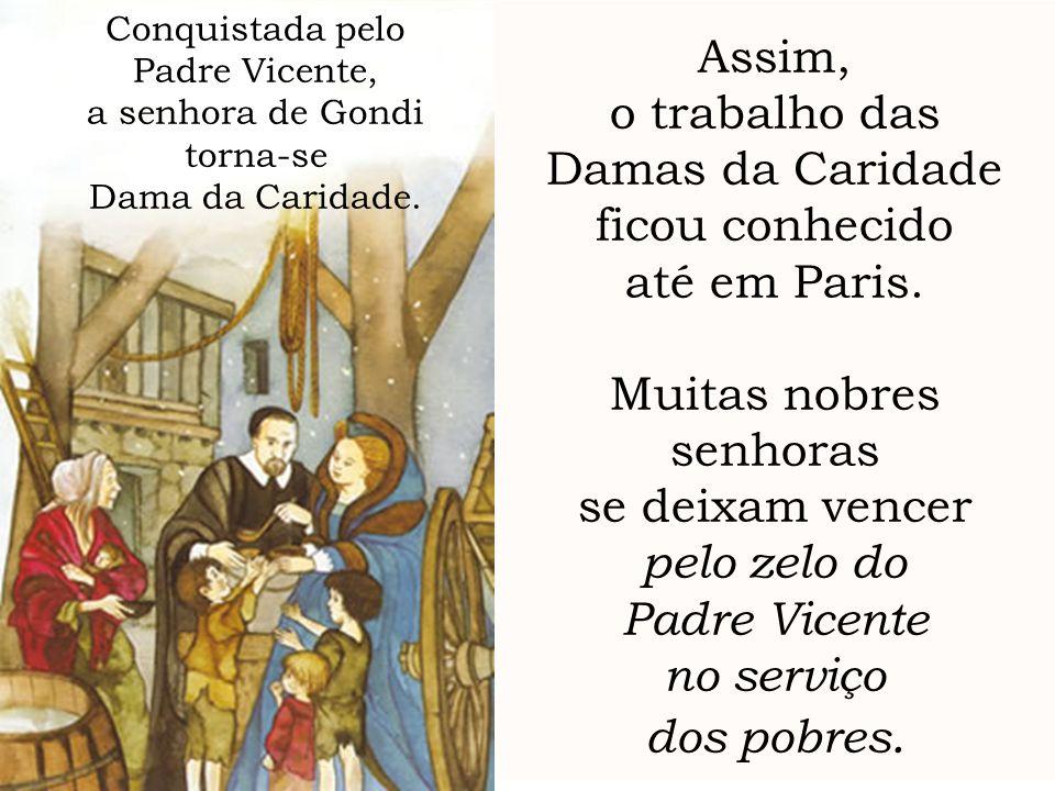 Assim, o trabalho das Damas da Caridade ficou conhecido até em Paris. Muitas nobres senhoras se deixam vencer pelo zelo do Padre Vicente no serviço do