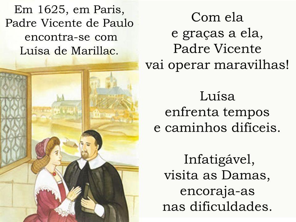 Com ela e graças a ela, Padre Vicente vai operar maravilhas! Luísa enfrenta tempos e caminhos difíceis. Infatigável, visita as Damas, encoraja-as nas