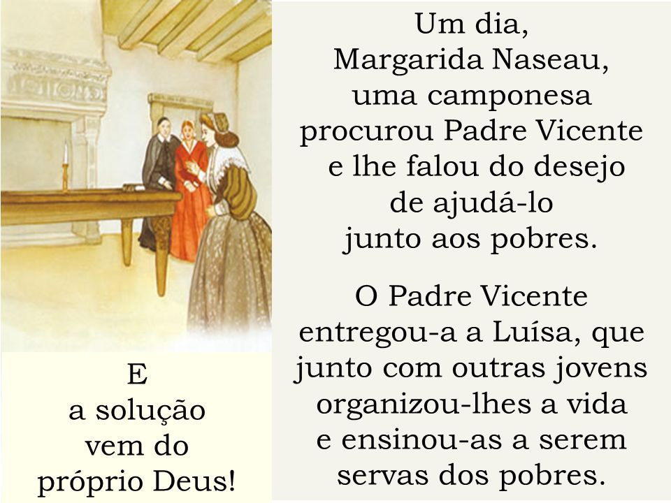 Um dia, Margarida Naseau, uma camponesa procurou Padre Vicente e lhe falou do desejo de ajudá-lo junto aos pobres. O Padre Vicente entregou-a a Luísa,