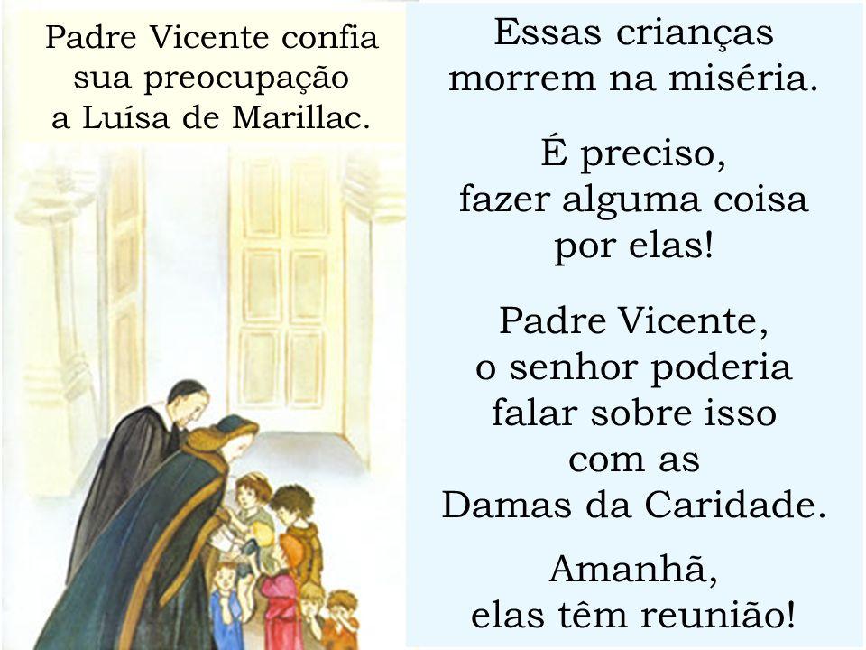 Essas crianças morrem na miséria. É preciso, fazer alguma coisa por elas! Padre Vicente, o senhor poderia falar sobre isso com as Damas da Caridade. A
