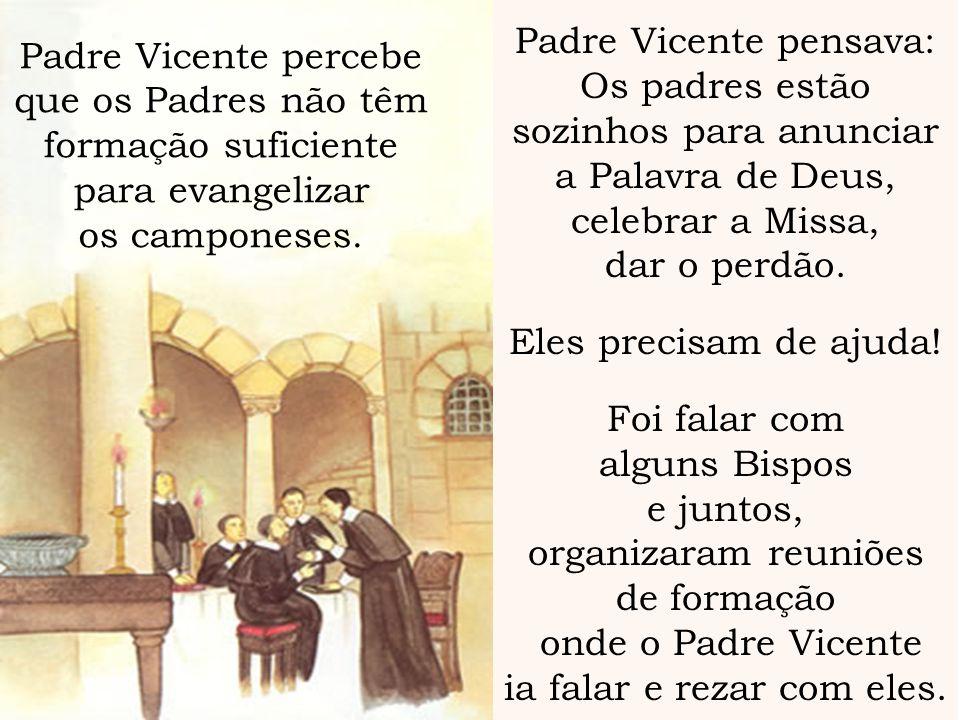 Padre Vicente pensava: Os padres estão sozinhos para anunciar a Palavra de Deus, celebrar a Missa, dar o perdão. Eles precisam de ajuda! Foi falar com