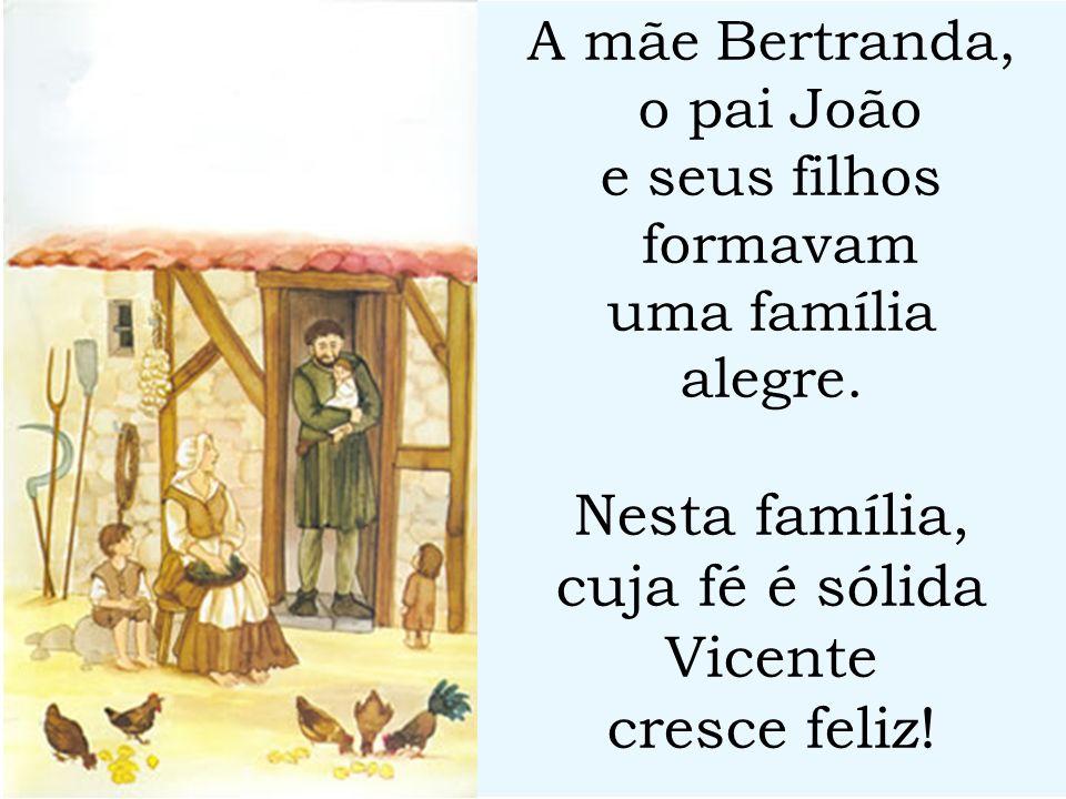 A mãe Bertranda, o pai João e seus filhos formavam uma família alegre. Nesta família, cuja fé é sólida Vicente cresce feliz!