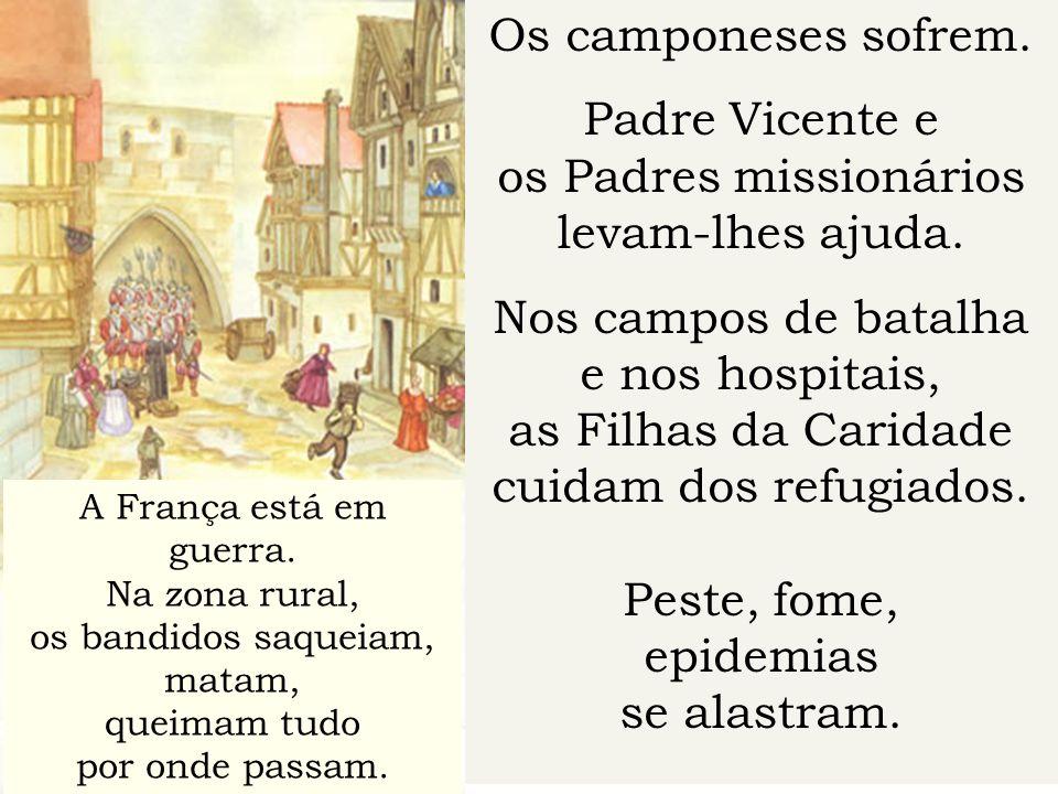 Os camponeses sofrem. Padre Vicente e os Padres missionários levam-lhes ajuda. Nos campos de batalha e nos hospitais, as Filhas da Caridade cuidam dos